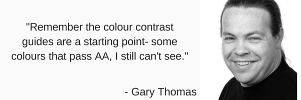 'Remember the colour contrast guides are a starting point - some colours that pass AA, I still can't see by Gary Thomas