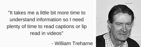 'it takes me a little bit more time to understand information so I need plenty of time read captions or lip read in videos by William Treharne