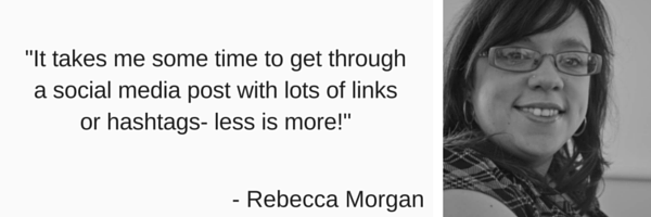 Quote with 'It takes me some time to get through a social media post with lots of links or hashtags - less is more' by Rebecca Morgan
